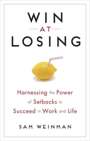 Win at Losing - Harnessing the Power of Setbacks to Succeed in Work and Life ebook by Sam Weinman