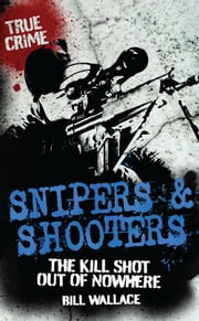 Snipers and Shooters - The Kill Shot Out of Nowhere ebook by Bill Wallace