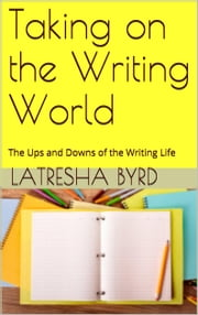 Taking on the Writing World: The Ups and Downs of the Writing Life ebook by Latresha Byrd