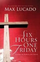 Six Hours One Friday ebook by Max Lucado