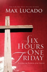 Six Hours One Friday - Living in the Power of the Cross ebook by Max Lucado
