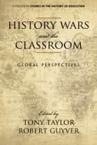 History Wars and The Classroom - Global Perspectives ebook by Tony Taylor, Robert Guyver
