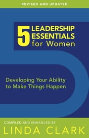 5 Leadership Essentials for Women, Revised Edition - Developing Your Ability to Make Things Happen ebook by Dr. Linda Clark