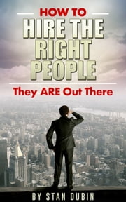 How To Hire The Right People - They Are Out There ebook by Stan Dubin