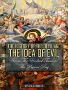 The History Of The Devil And The Idea Of Evil From The Earliest Times To The Present Day ebook by Paul Carus