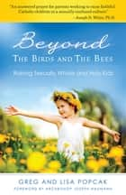 Beyond the Birds and the Bees - Raising Sexually Whole and Holy Kids ebook by Dr. Greg and Lisa Popcak