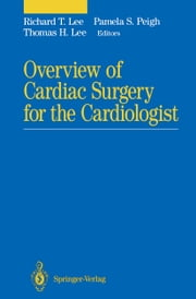 Overview of Cardiac Surgery for the Cardiologist ebook by Richard T. Lee,Pamela S. Peigh,Thomas H Lee