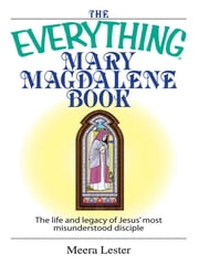 The Everything Mary Magdalene Book - The Life And Legacy of Jesus' Most Misunderstood Disciple ebook by Meera Lester