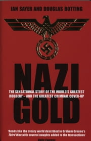 Nazi Gold - The Sensational Story of the World's Greatest Robbery – and the Greatest Criminal Cover-Up ebook by Ian Sayer,Douglas Botting