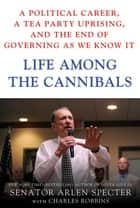 Life Among the Cannibals - A Political Career, a Tea Party Uprising, and the End of Governing As We Know It ebook by Sen. Arlen Specter, Charles Robbins