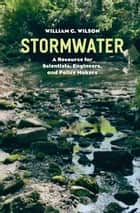 Stormwater - A Resource for Scientists, Engineers, and Policy Makers ebook by William G. Wilson
