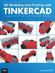 3D Modeling and Printing with Tinkercad: Create and Print Your Own 3D Models ebook by Kelly, James Floyd
