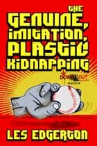 The Genuine, Imitation, Plastic Kidnapping ebook by Les Edgerton