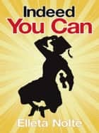 Indeed You Can: A True Story Edged in Humor to Inspire All Ages to Rush Forward with Arms Outstretched and Embrace Life ebook by Elleta Nolte