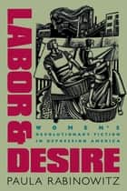 Labor and Desire - Women's Revolutionary Fiction in Depression America ebook by Paula Rabinowitz
