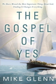 The Gospel of Yes - We Have Missed the Most Important Thing About God. Finding It Changes Everything ebook by Mike Glenn