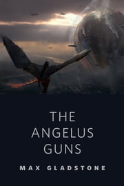 The Angelus Guns - A Tor.com Original ebook by Max Gladstone