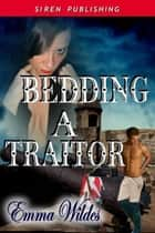 Bedding A Traitor ebook by Emma Wildes