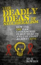 The Deadly Ideas of Neoliberalism - How the IMF has Undermined Public Health and the Fight Against AIDS ebook by Rick Rowden