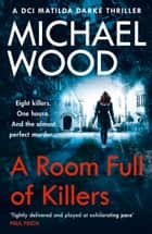A Room Full of Killers: A gripping crime thriller with twists you won't see coming (DCI Matilda Darke Thriller, Book 3) ebook by Michael Wood