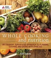 Whole Cooking and Nutrition - An Everyday Superfoods Approach to Planning, Cooking, and Eating with Diabetes ebook by Katie Cavuto