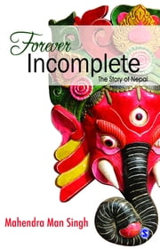 Forever Incomplete - The Story of Nepal ebook by Mahendra Man Singh