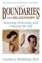 Boundaries and Relationships - Knowing, Protecting and Enjoying the Self ebook by Dr. Charles Whitfield, MD