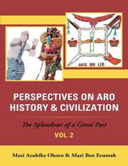 Perspectives On Aro History & Civilization: The Splendour of a Great Past: Vol. 2 ebook by Mazi Azubike Okoro,Mazi Ben Ezumah