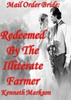 Mail Order Bride: Redeemed By The Illiterate Farmer: A Clean Historical Mail Order Bride Western Victorian Romance (Redeemed Mail Order Brides Book 11) ebook by KENNETH MARKSON