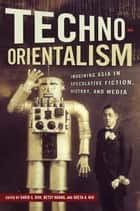 Techno-Orientalism - Imagining Asia in Speculative Fiction, History, and Media ebook by David S. Roh, Betsy Huang, Greta A. Niu,...