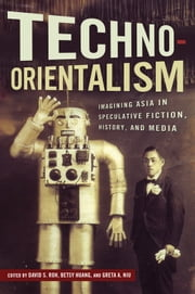 Techno-Orientalism - Imagining Asia in Speculative Fiction, History, and Media ebook by David S. Roh,Betsy Huang,Greta A. Niu,David S. Roh,Betsy Huang,Greta A. Niu,Kenneth Hough,Jason Crum,Victor Bascara,Warren Liu,Seo-Young Chu,Abigail De Kosnik,Jinny Huh,Steve Choe,Se Young Kim,Dylan Yeats,Julie Ha Tran,Kathryn Allan,Aimee Bahng,Douglas S. Ishii,Tzarina T. Prater,Catherine Fung,Charles Park