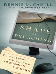 The Shape of Preaching - Theory and Practice in Sermon Design ebook by Dennis M. Cahill,Haddon Robinson