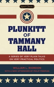 Plunkitt of Tammany Hall - A Series of Very Plain Talks on Very Practical Politics ebook by William L. Riordan,Peter Quinn,Philip Freeman