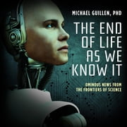 The End of Life as We Know It - Ominous News from the Frontiers of Science audiobook by Dr. Michael Guillen