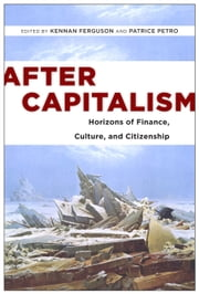After Capitalism - Horizons of Finance, Culture, and Citizenship ebook by Kennan Ferguson,Patrice Petro,Patrice Petro,Kennan Ferguson,Geoff Mann,Andrew Ross,Ivan Ascher,Jeffrey Sommers,Sherryl Vint,Marcus Bullock,Esther Leslie,Cristina Venegas,Niki Akhavan,A. Aneesh,Bernard C. Perley