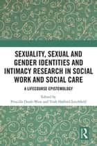 Sexuality, Sexual and Gender Identities and Intimacy Research in Social Work and Social Care - A Lifecourse Epistemology ebook by Priscilla Dunk-West, Trish Hafford-Letchfield