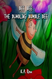 Bee Bee: The Bumbling Bumble Bee. ebook by K.A. Ross
