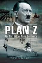 Plan Z - The Nazi Bid for Naval Dominance ebook by David  Wragg