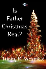 Is Father Christmas Real? ebook by Trinity R. Westfield