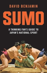 Sumo - A Thinking Fan's Guide to Japan's National Sport ebook by David Benjamin