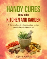HANDY CURES FROM YOUR KITCHEN AND GARDEN - A Comprehensive Introduction to the World of Herbal Remedies ebook by Sophie Randall