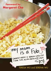 My Mom is a Fob - Earnest Advice in Broken English from Your Asian-American Mom ebook by Teresa Wu,Serena Wu