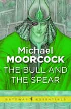 The Bull and the Spear ebook by Michael Moorcock