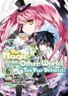 The Magic in this Other World is Too Far Behind! (Manga) Volume 6 ebook by