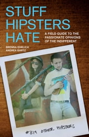 Stuff Hipsters Hate - A Field Guide to the Passionate Opinions of the Indifferent ebook by Brenna Ehrlich, Andrea Bartz