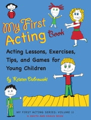 My First Acting Book: Acting Lessons, Exercises, Tis, and Games for Young Children ebook by Kristen Dabrowski