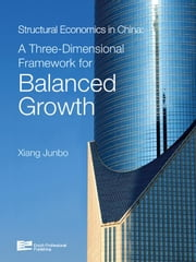 Structural Economics in China: A Three-Dimensional Framework for Balanced Growth ebook by Xiang, Junbo