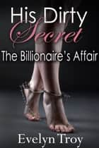 His Dirty Secret - The Billionaire's Affair ebook by Evelyn Troy