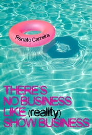 There's No Business Like (reality) Show Business ebook de Renato Carreira