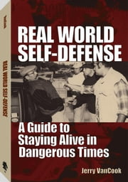 Real World Self-defense: A Guide To Staying Alive In Dangerous Times ebook by Jerry, Van Cook